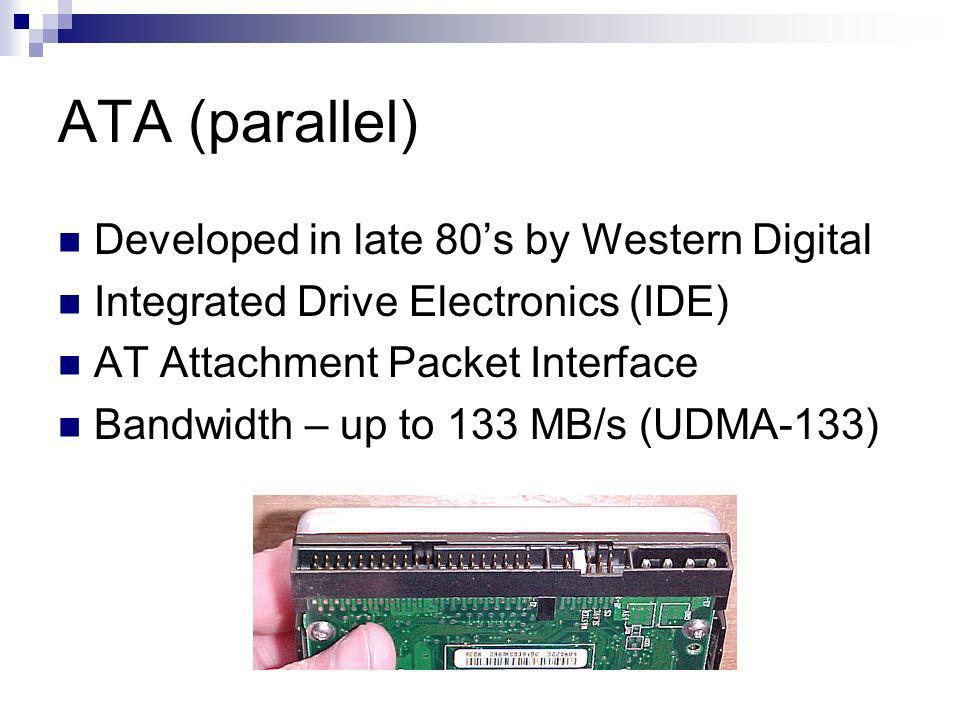 ATA (parallel) Developed in late 80s by Western Digital Integrated Drive Electronics (IDE) AT Attachment Packet Interface Bandwidth – up to 133 MB/s (UDMA-133)