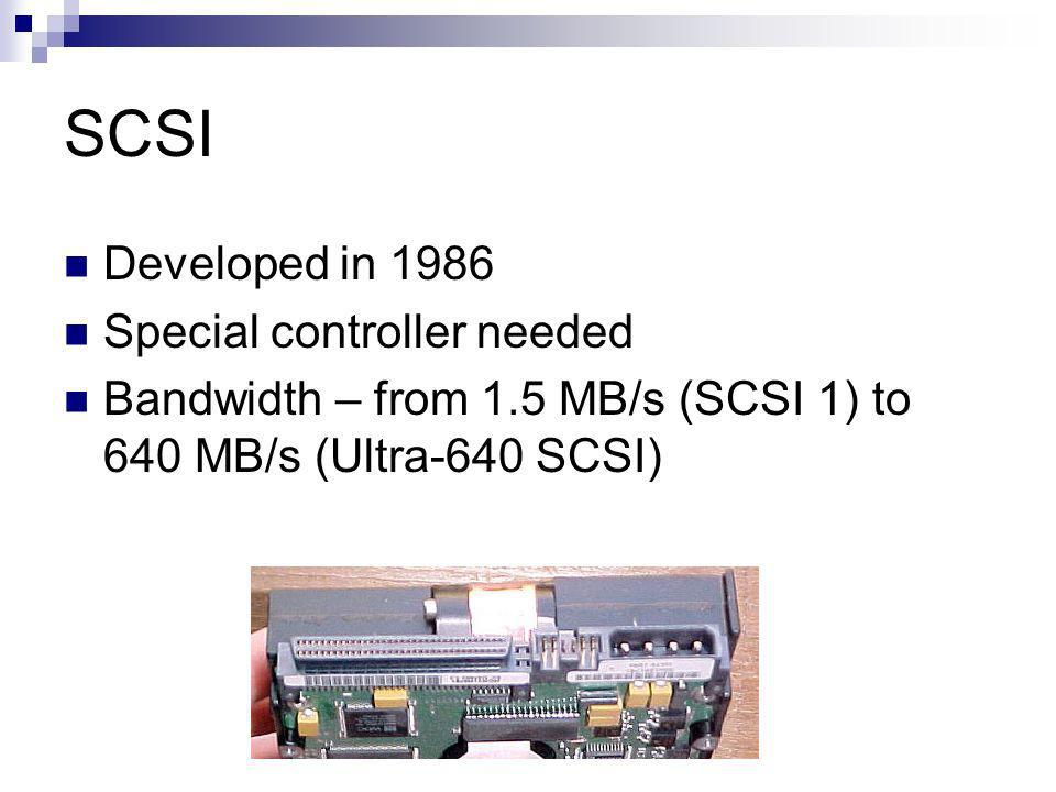 SCSI Developed in 1986 Special controller needed Bandwidth – from 1.5 MB/s (SCSI 1) to 640 MB/s (Ultra-640 SCSI)