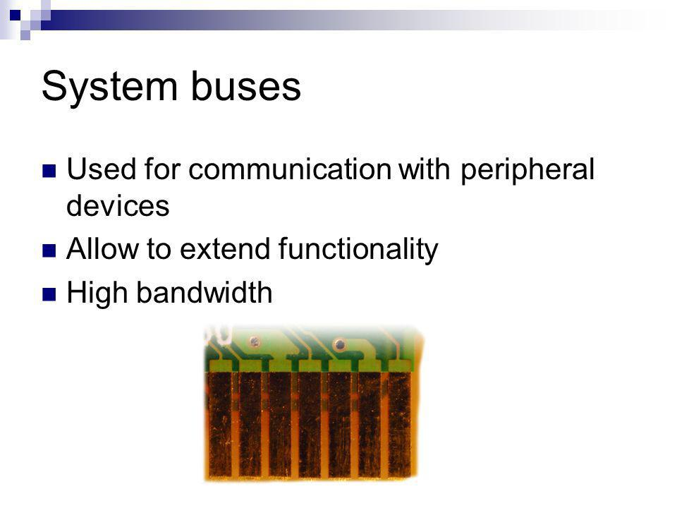 System buses Used for communication with peripheral devices Allow to extend functionality High bandwidth