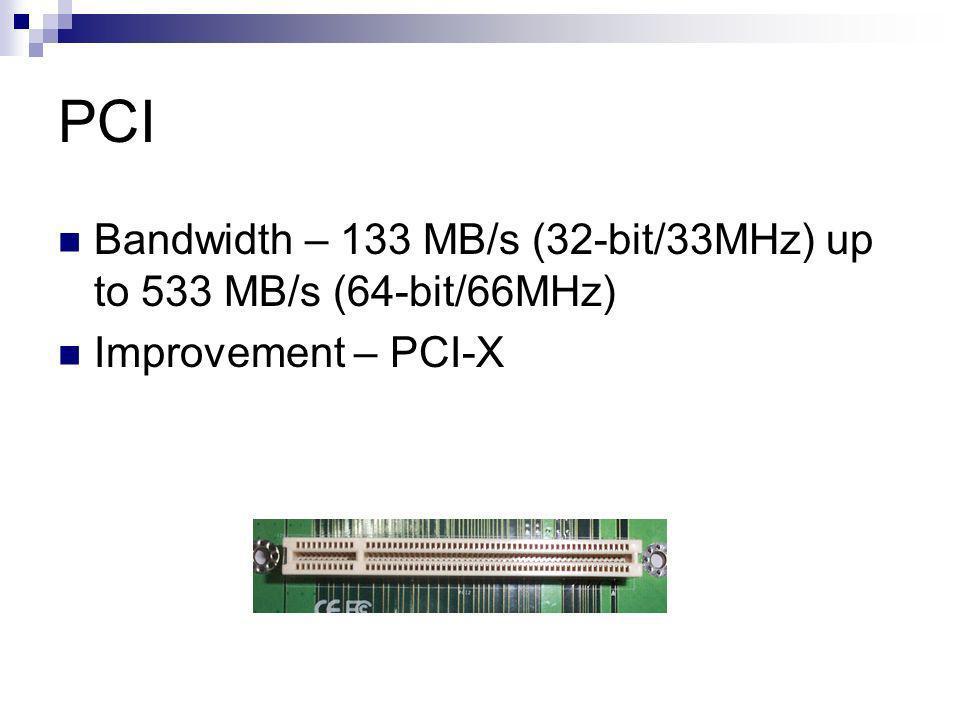 PCI Bandwidth – 133 MB/s (32-bit/33MHz) up to 533 MB/s (64-bit/66MHz) Improvement – PCI-X