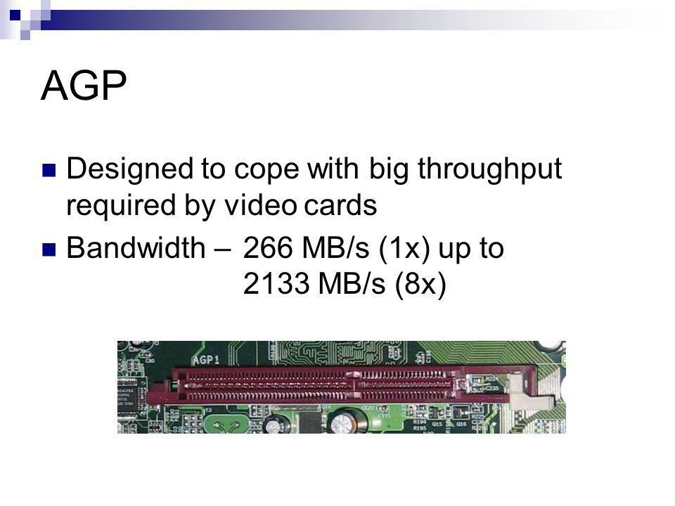 AGP Designed to cope with big throughput required by video cards Bandwidth – 266 MB/s (1x) up to 2133 MB/s (8x)