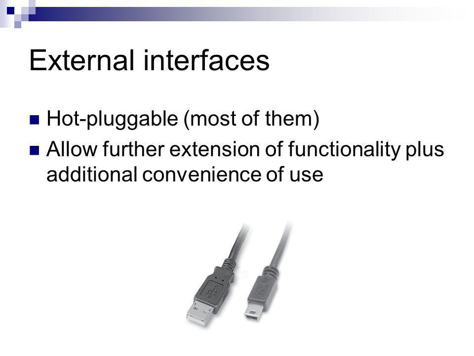 External interfaces Hot-pluggable (most of them) Allow further extension of functionality plus additional convenience of use