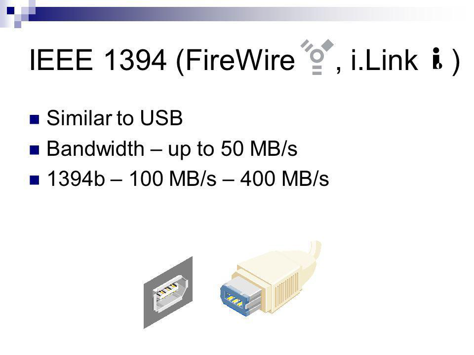 IEEE 1394 (FireWire, i.Link ) Similar to USB Bandwidth – up to 50 MB/s 1394b – 100 MB/s – 400 MB/s