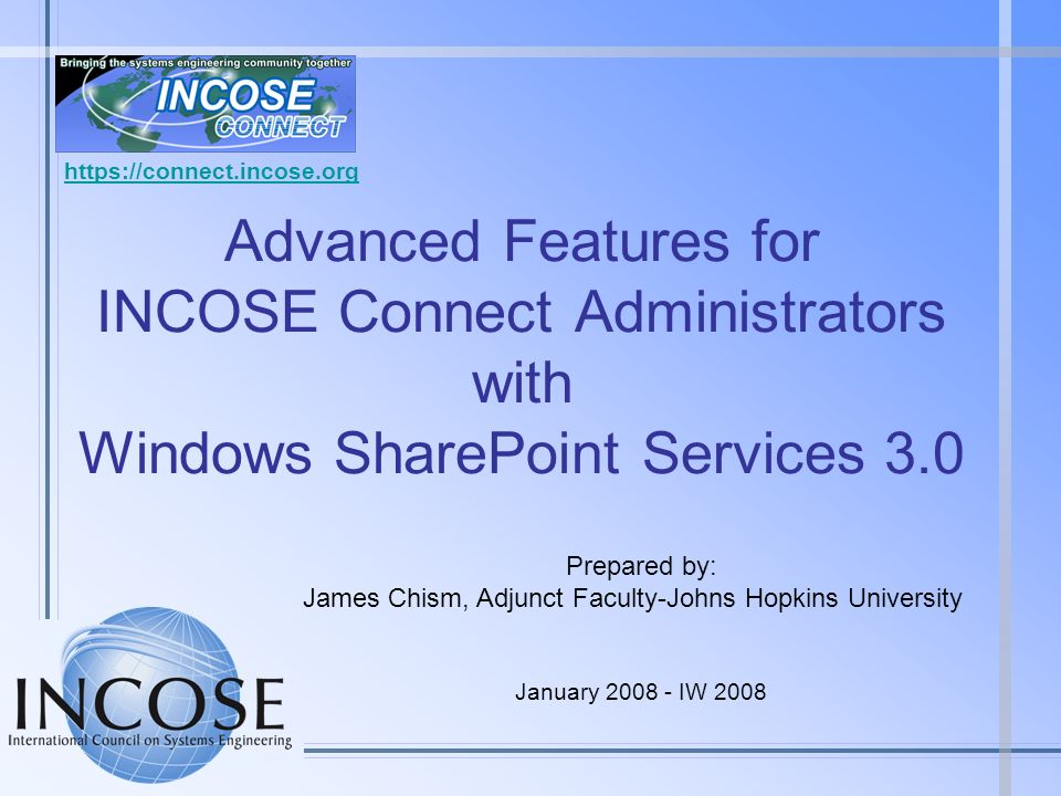 Advanced Features for INCOSE Connect Administrators with Windows SharePoint Services 3.0 Prepared by: James Chism, Adjunct Faculty-Johns Hopkins Unive