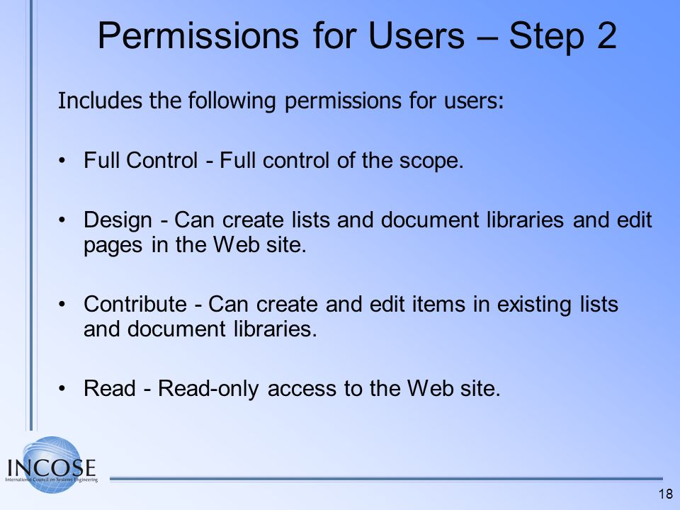 18 Permissions for Users – Step 2 Includes the following permissions for users: Full Control - Full control of the scope. Design - Can create lists an