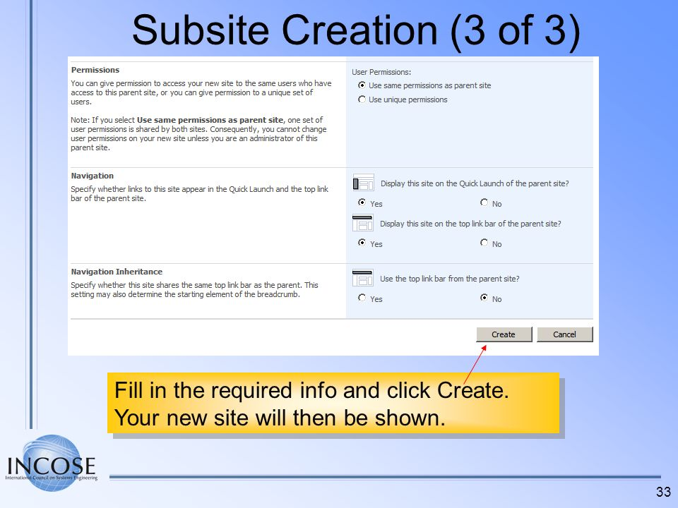 33 Subsite Creation (3 of 3) Fill in the required info and click Create. Your new site will then be shown. Fill in the required info and click Create.