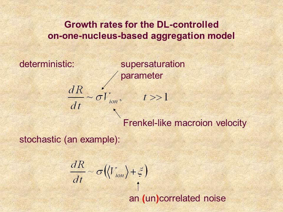 deterministic: stochastic (an example): an (un)correlated noise Frenkel-like macroion velocity supersaturation parameter Growth rates for the DL-controlled on-one-nucleus-based aggregation model