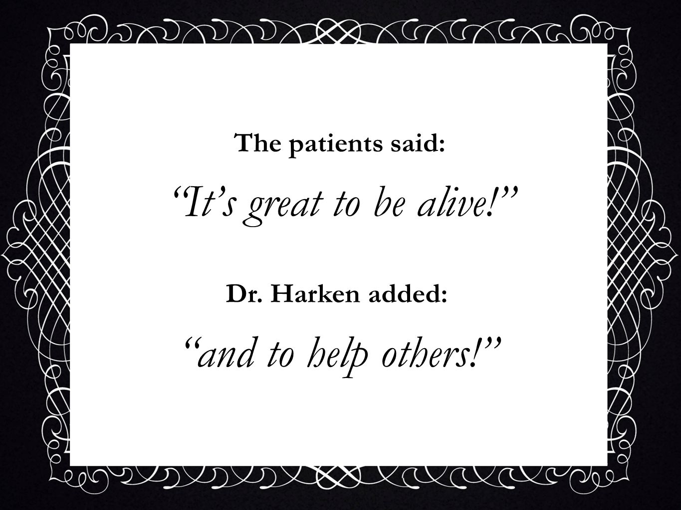 The patients said: Its great to be alive! Dr. Harken added: and to help others!