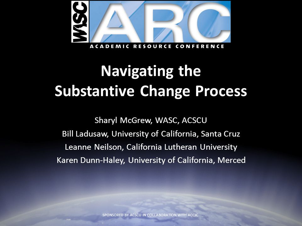 Navigating the Substantive Change Process Sharyl McGrew, WASC, ACSCU Bill Ladusaw, University of California, Santa Cruz Leanne Neilson, California Lut