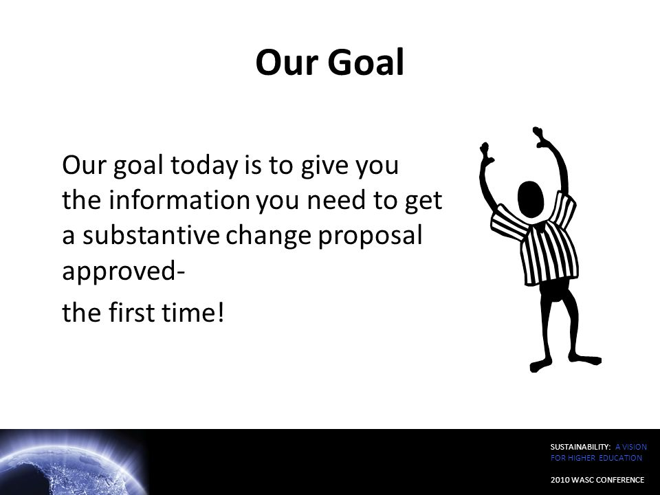 SUSTAINABILITY: A VISION FOR HIGHER EDUCATION 2010 WASC CONFERENCE Our Goal Our goal today is to give you the information you need to get a substantiv