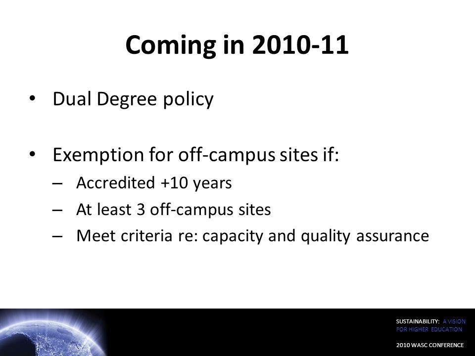 SUSTAINABILITY: A VISION FOR HIGHER EDUCATION 2010 WASC CONFERENCE Coming in 2010-11 Dual Degree policy Exemption for off-campus sites if: – Accredite