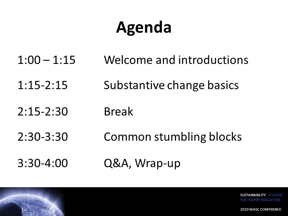 SUSTAINABILITY: A VISION FOR HIGHER EDUCATION 2010 WASC CONFERENCE Agenda 1:00 – 1:15 Welcome and introductions 1:15-2:15 Substantive change basics 2: