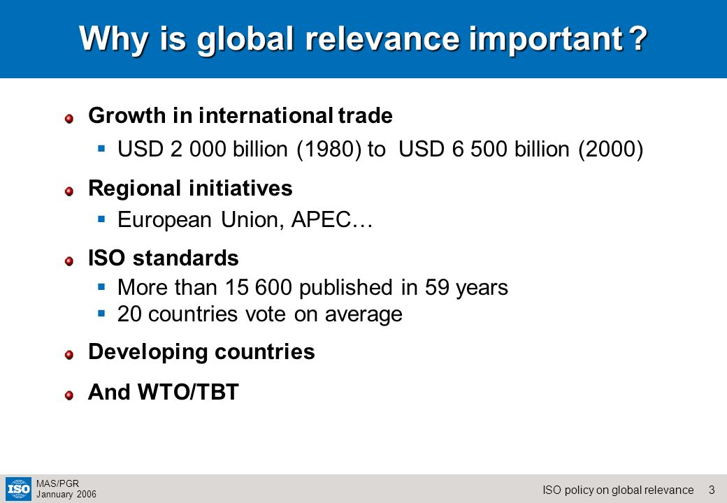 3ISO policy on global relevance MAS/PGR Jannuary 2006 Why is global relevance important ? Growth in international trade USD 2 000 billion (1980) to US