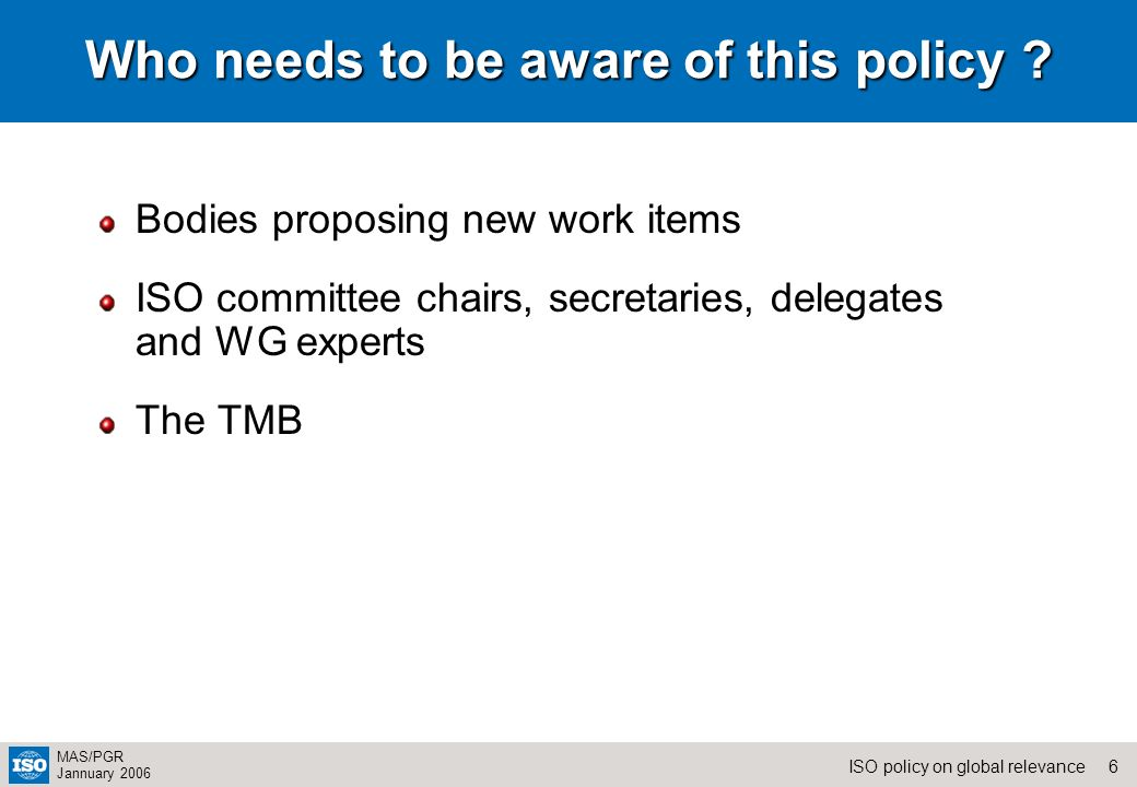 6ISO policy on global relevance MAS/PGR Jannuary 2006 Who needs to be aware of this policy ? Bodies proposing new work items ISO committee chairs, sec