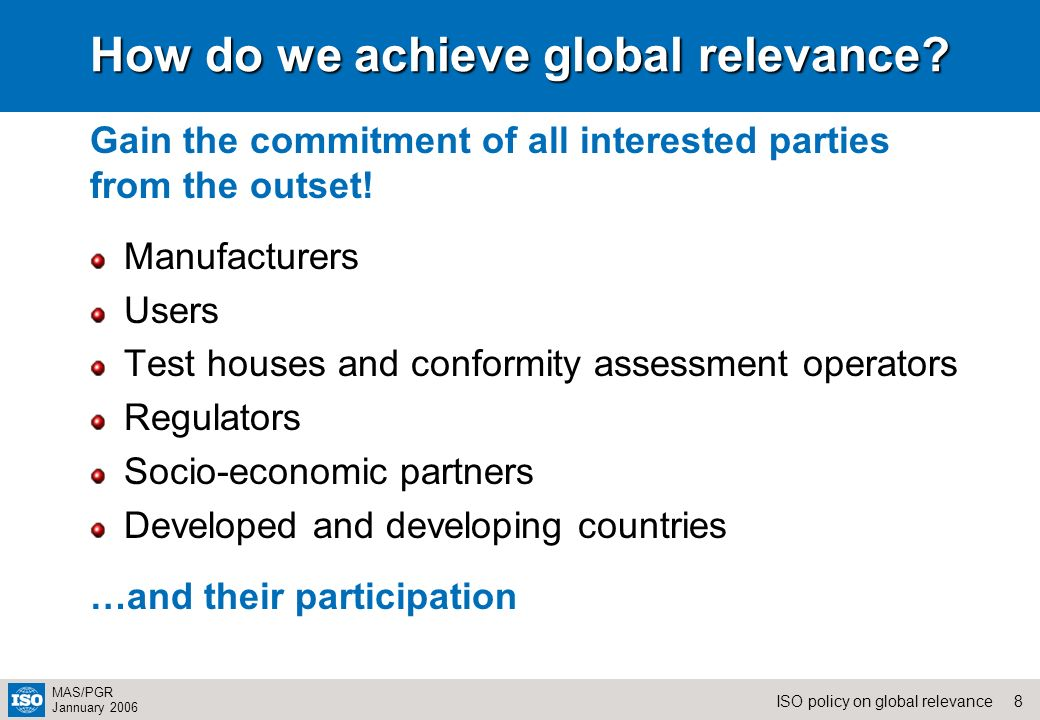 8ISO policy on global relevance MAS/PGR Jannuary 2006 How do we achieve global relevance? Manufacturers Users Test houses and conformity assessment op