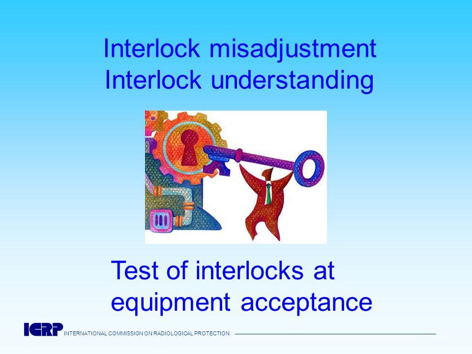 INTERNATIONAL COMMISSION ON RADIOLOGICAL PROTECTION Interlock misadjustment Interlock understanding Test of interlocks at equipment acceptance