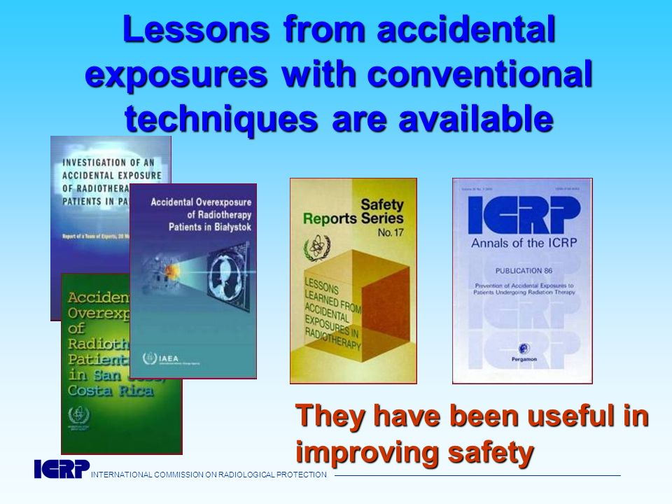 INTERNATIONAL COMMISSION ON RADIOLOGICAL PROTECTION Lessons from accidental exposures with conventional techniques are available They have been useful