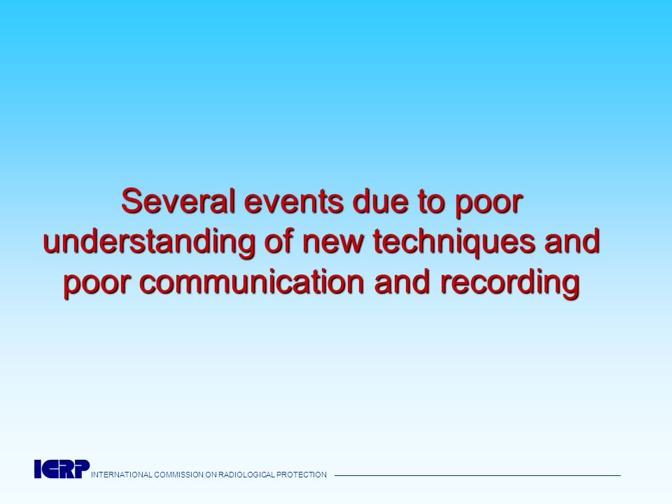 INTERNATIONAL COMMISSION ON RADIOLOGICAL PROTECTION Several events due to poor understanding of new techniques and poor communication and recording