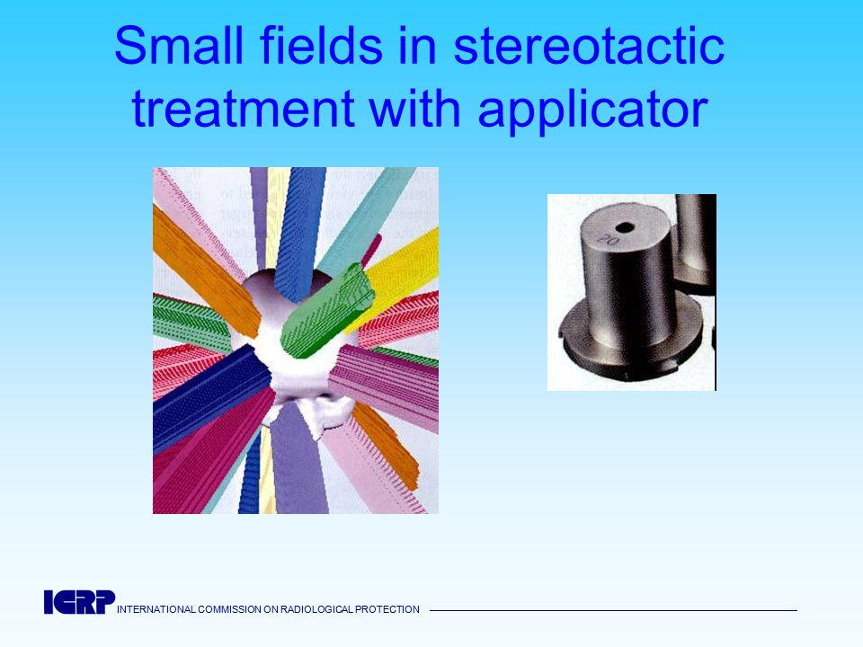INTERNATIONAL COMMISSION ON RADIOLOGICAL PROTECTION INTERNATIONAL COMMISSION ON RADIOLOGICAL PROTECTION Small fields in stereotactic treatment with ap