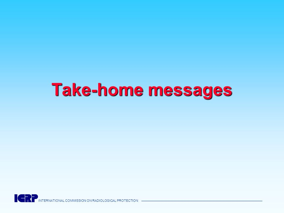INTERNATIONAL COMMISSION ON RADIOLOGICAL PROTECTION Take-home messages