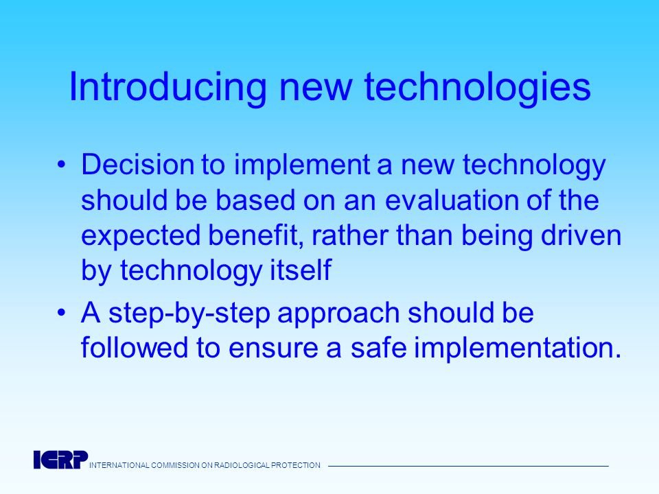 INTERNATIONAL COMMISSION ON RADIOLOGICAL PROTECTION Introducing new technologies Decision to implement a new technology should be based on an evaluati