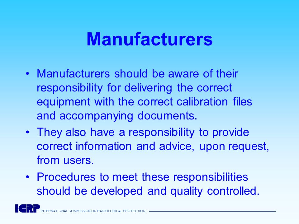 INTERNATIONAL COMMISSION ON RADIOLOGICAL PROTECTION Manufacturers Manufacturers should be aware of their responsibility for delivering the correct equ