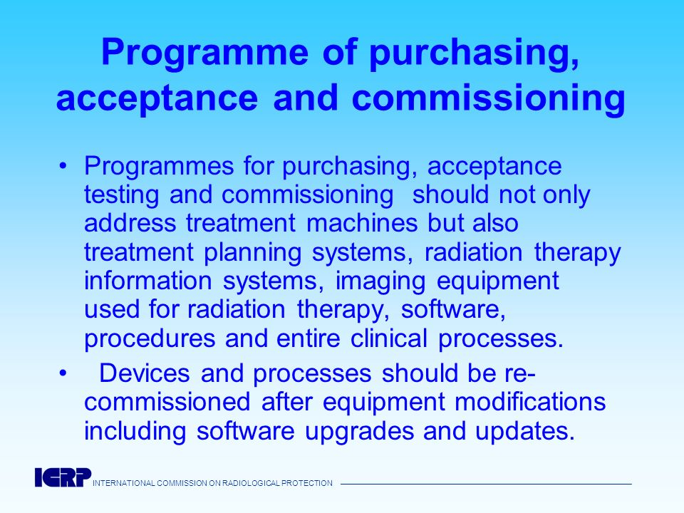 INTERNATIONAL COMMISSION ON RADIOLOGICAL PROTECTION Programme of purchasing, acceptance and commissioning Programmes for purchasing, acceptance testin