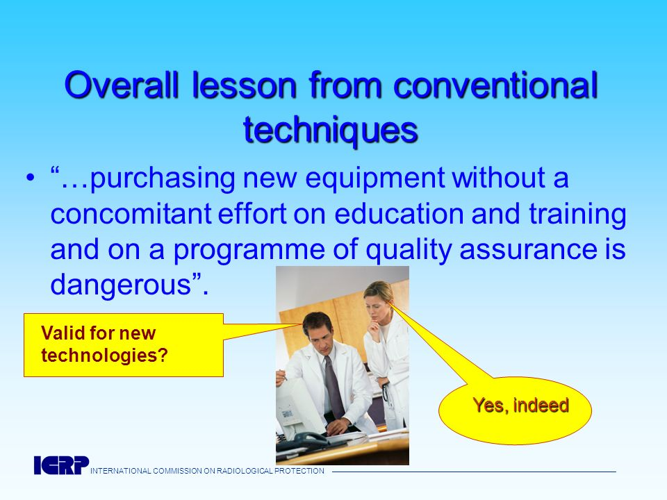 INTERNATIONAL COMMISSION ON RADIOLOGICAL PROTECTION Overall lesson from conventional techniques …purchasing new equipment without a concomitant effort