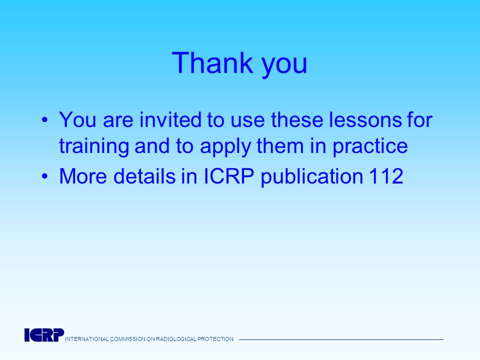 INTERNATIONAL COMMISSION ON RADIOLOGICAL PROTECTION Thank you You are invited to use these lessons for training and to apply them in practice More det