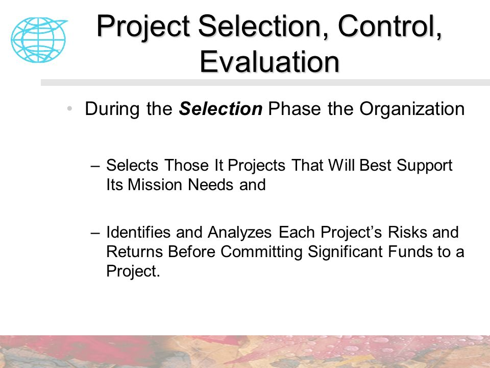 Project Selection, Control, Evaluation During the Selection Phase the Organization –Selects Those It Projects That Will Best Support Its Mission Needs