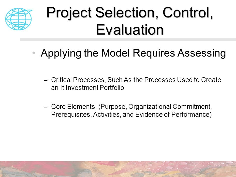 Project Selection, Control, Evaluation Applying the Model Requires Assessing –Critical Processes, Such As the Processes Used to Create an It Investmen