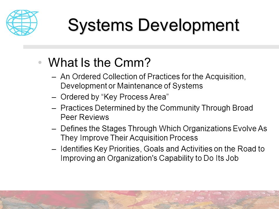 Systems Development What Is the Cmm? –An Ordered Collection of Practices for the Acquisition, Development or Maintenance of Systems –Ordered by Key Pr