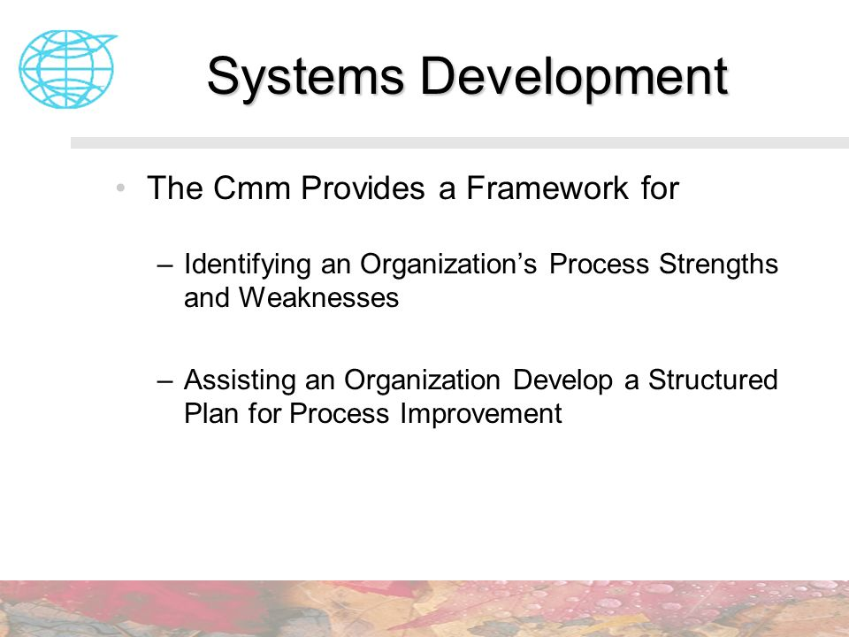 Systems Development The Cmm Provides a Framework for –Identifying an Organizations Process Strengths and Weaknesses –Assisting an Organization Develop