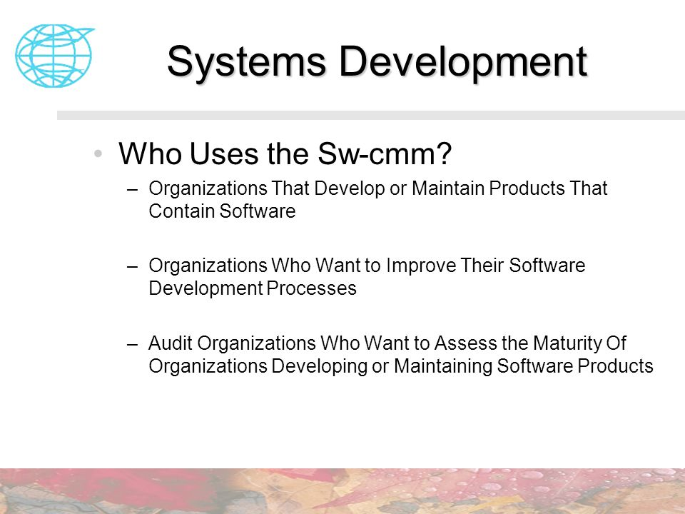 Systems Development Who Uses the Sw-cmm? –Organizations That Develop or Maintain Products That Contain Software –Organizations Who Want to Improve The