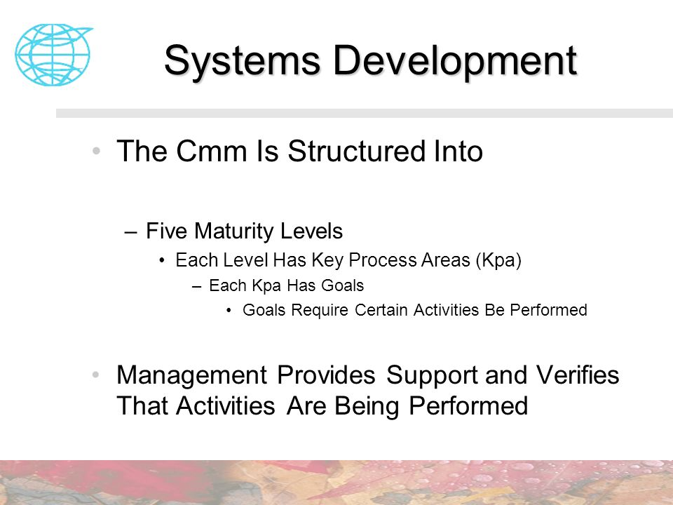 Systems Development The Cmm Is Structured Into –Five Maturity Levels Each Level Has Key Process Areas (Kpa) –Each Kpa Has Goals Goals Require Certain