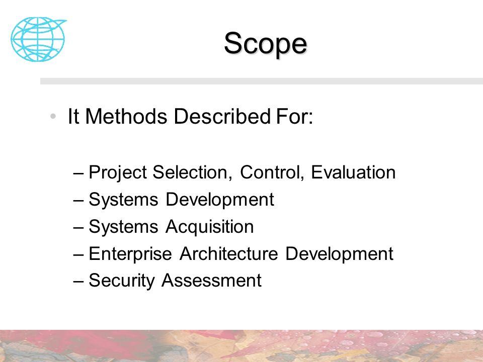 Scope It Methods Described For: –Project Selection, Control, Evaluation –Systems Development –Systems Acquisition –Enterprise Architecture Development