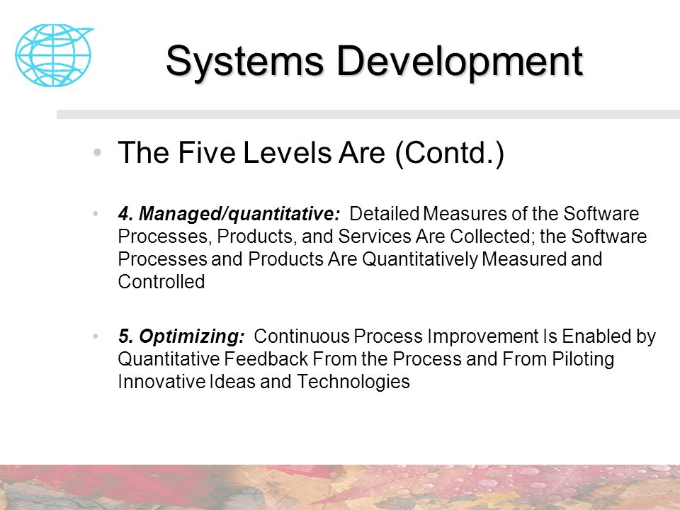 Systems Development The Five Levels Are (Contd.) 4. Managed/quantitative: Detailed Measures of the Software Processes, Products, and Services Are Coll