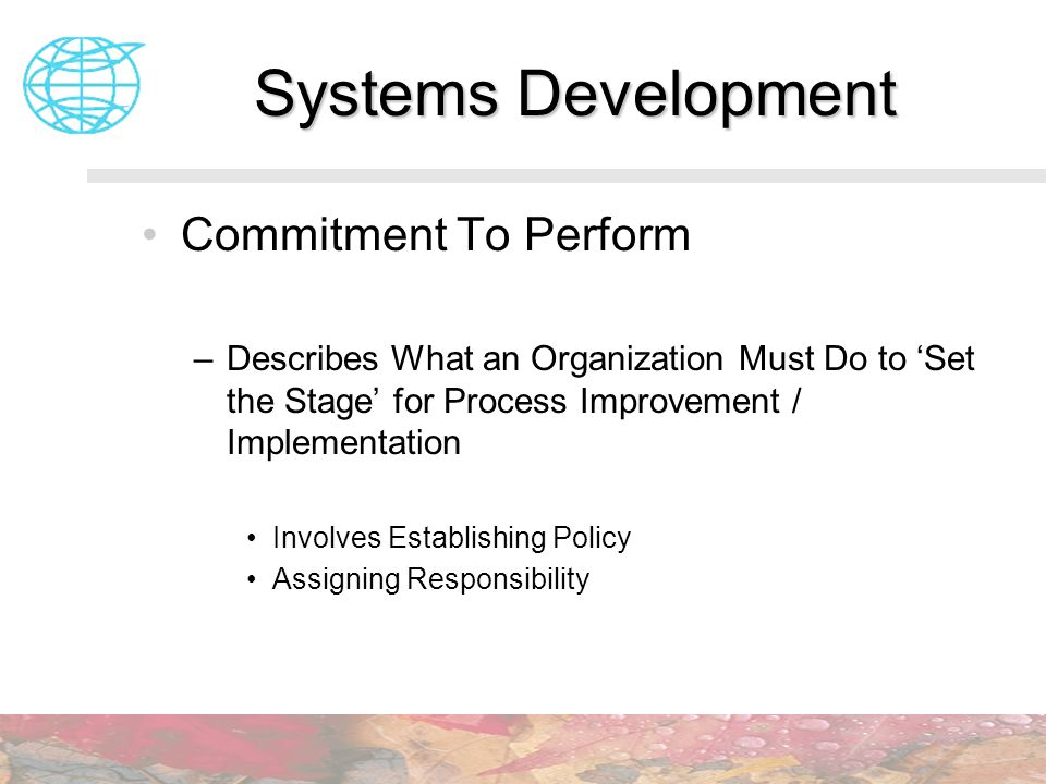 Systems Development Commitment To Perform –Describes What an Organization Must Do to Set the Stage for Process Improvement / Implementation Involves E