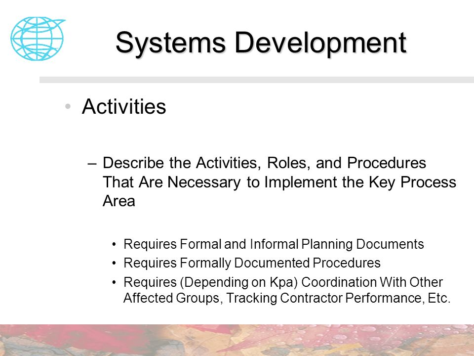 Systems Development Activities –Describe the Activities, Roles, and Procedures That Are Necessary to Implement the Key Process Area Requires Formal an