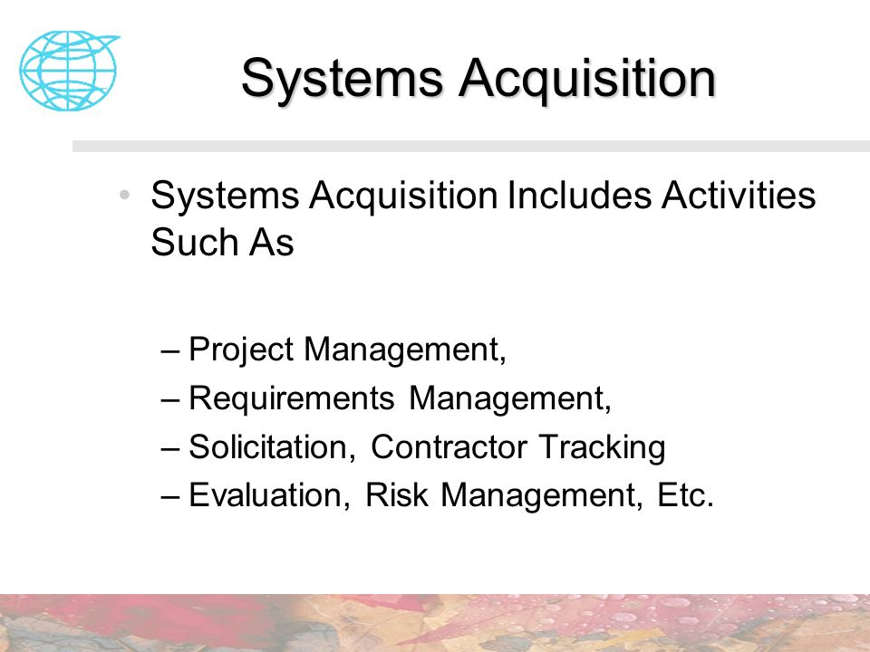 Systems Acquisition Includes Activities Such As –Project Management, –Requirements Management, –Solicitation, Contractor Tracking –Evaluation, Risk Ma