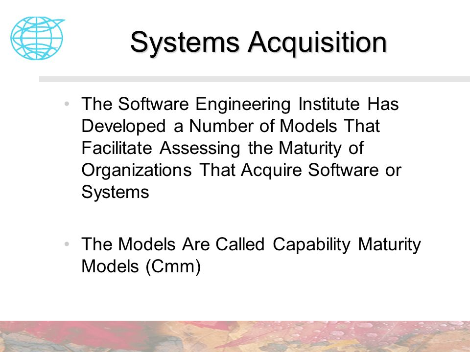 Systems Acquisition The Software Engineering Institute Has Developed a Number of Models That Facilitate Assessing the Maturity of Organizations That A