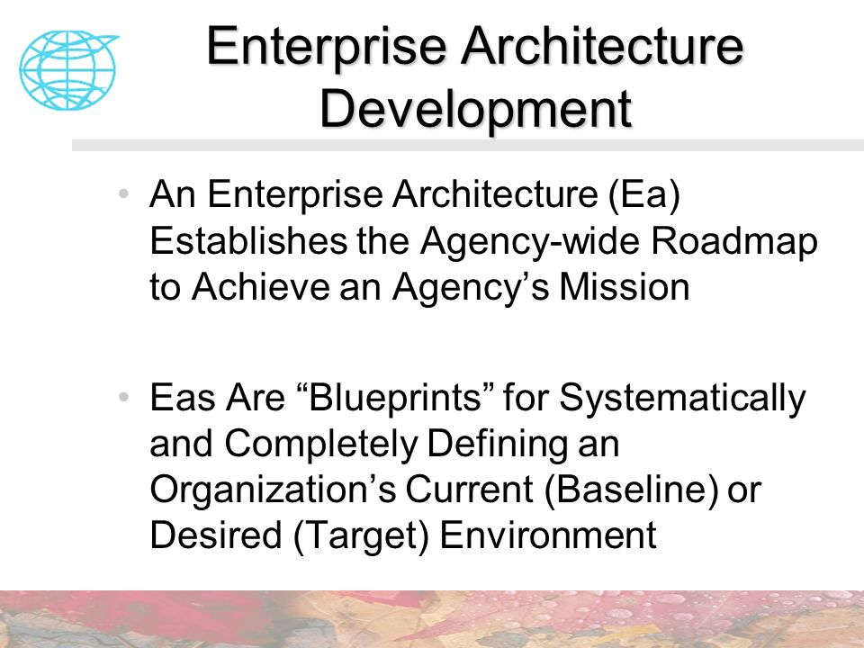 An Enterprise Architecture (Ea) Establishes the Agency-wide Roadmap to Achieve an Agencys Mission Eas Are Blueprints for Systematically and Completely