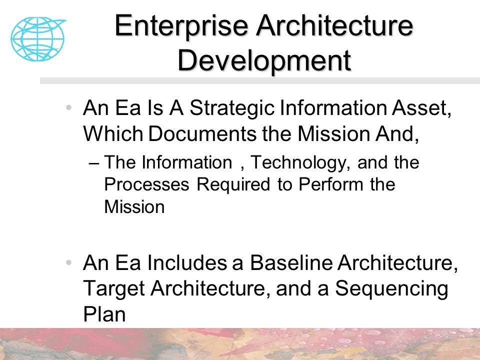 Enterprise Architecture Development An Ea Is A Strategic Information Asset, Which Documents the Mission And, –The Information, Technology, and the Pro