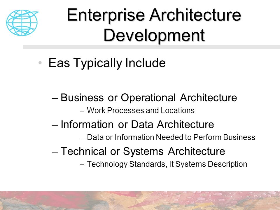 Enterprise Architecture Development Eas Typically Include –Business or Operational Architecture –Work Processes and Locations –Information or Data Arc
