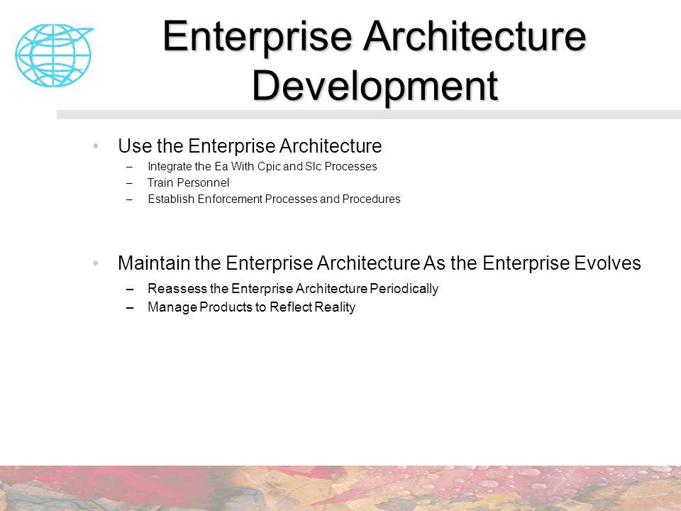 Enterprise Architecture Development Use the Enterprise Architecture –Integrate the Ea With Cpic and Slc Processes –Train Personnel –Establish Enforcem