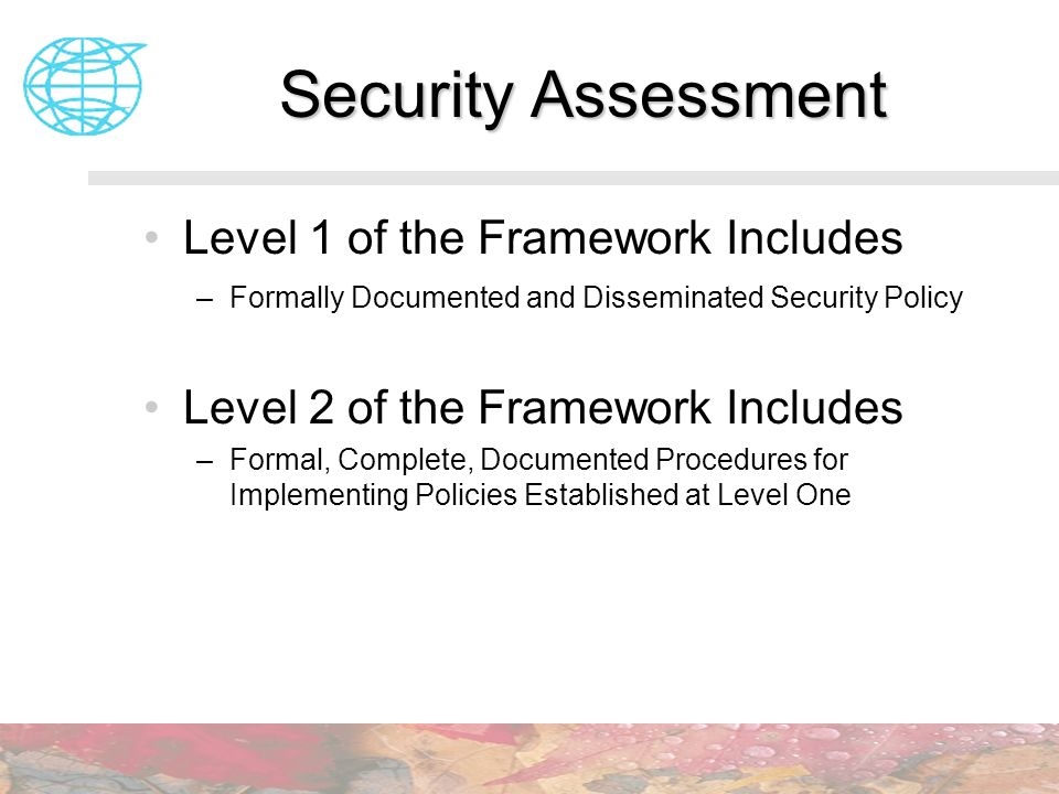 Security Assessment Level 1 of the Framework Includes –Formally Documented and Disseminated Security Policy Level 2 of the Framework Includes –Formal,