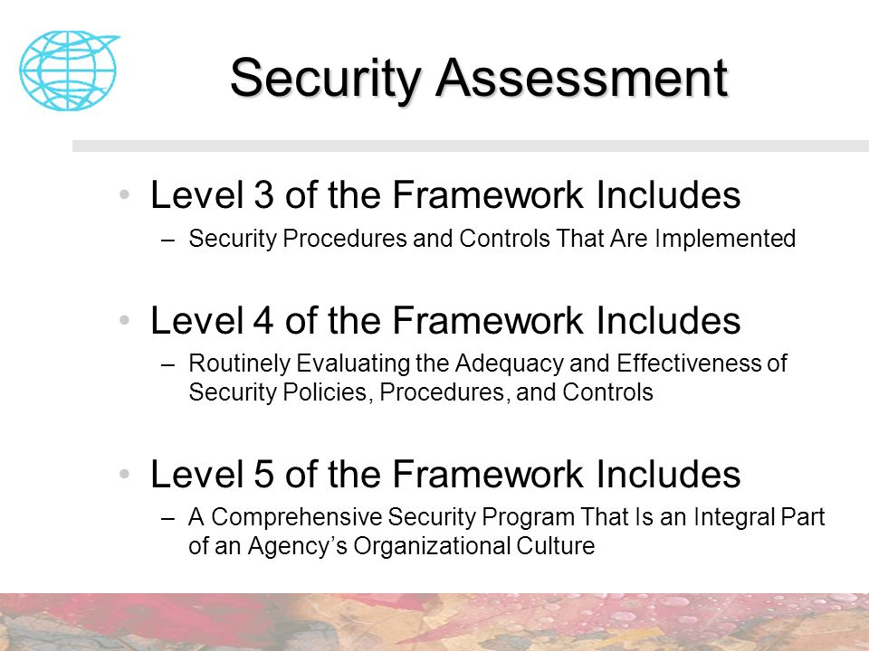 Security Assessment Level 3 of the Framework Includes –Security Procedures and Controls That Are Implemented Level 4 of the Framework Includes –Routin