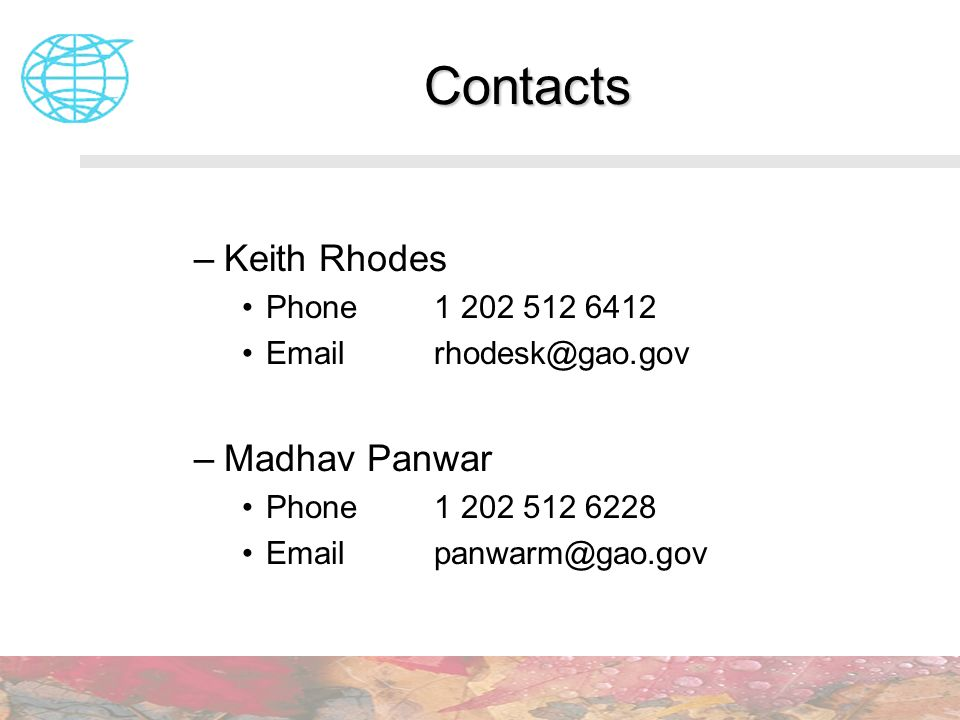 Contacts –Keith Rhodes Phone 1 202 512 6412 Emailrhodesk@gao.gov –Madhav Panwar Phone1 202 512 6228 Email panwarm@gao.gov