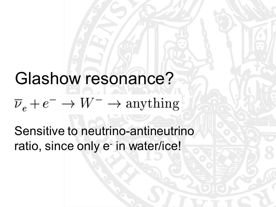 Glashow resonance? Sensitive to neutrino-antineutrino ratio, since only e - in water/ice!