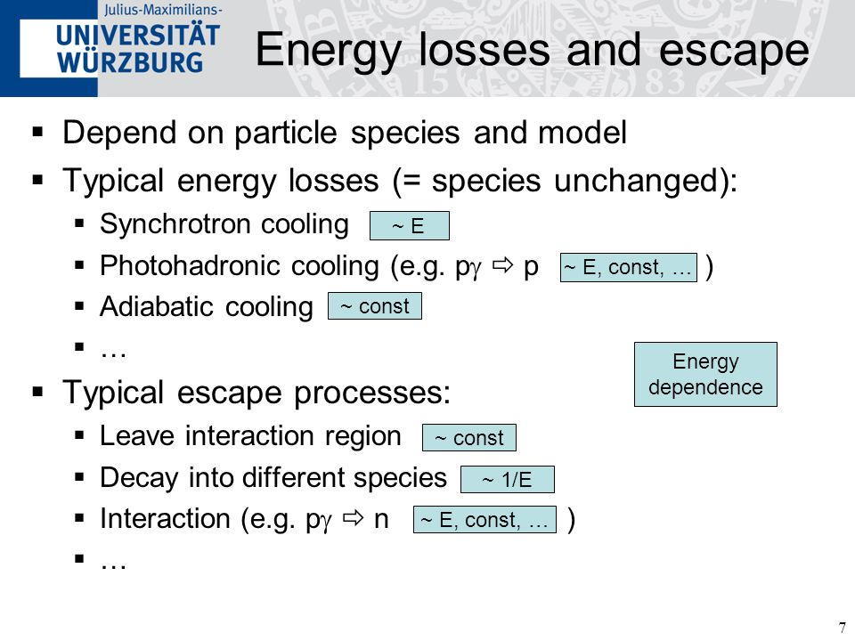 7 Energy losses and escape Depend on particle species and model Typical energy losses (= species unchanged): Synchrotron cooling Photohadronic cooling